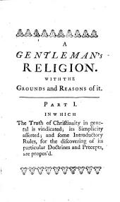 A Gentleman's Religion:: In Three Parts. The First Contains the Principles of Natural Religion; The Second and Third, the Doctrines of Christianity, Both as to Faith and Practice. With an Appendix, Wherein it is Proved, that Nothing Contrary to Our Reason Can Possibly be the Object of Our Belief: But that it is No Just Exception Against Some of the Doctrines of Christianity, that They are Above Our Reason