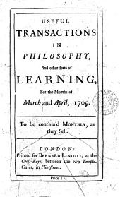Useful Transactions in Philosophy,: And Other Sorts of Learning, for the Months of March and April, 1709. To be Continu'd Monthly, as They Sell..