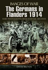 The Germans in Flanders, 1914: Rare Photographs from Wartime Archives
