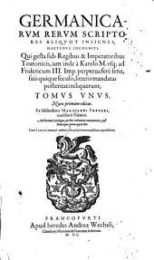 Qui gesta sub Regibus & Imperatoribus Teutonicis, iam inde à Karolo M. vsq[ue] ad Fridercum III. Imp. ... litteris mandatas posteritati reliquerunt: Volume 1