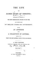 The life of James, Duke of Ormond: containing an account of the most remarkable affairs of his time, and particularly of Ireland under his government ; with appendix and a collection of letters, serving to verify the most material facts in the said history, Volume 1