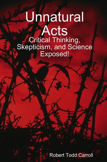 Unnatural Acts  Critical Thinking  Skepticism  and Science Exposed  PDF