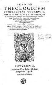 Lexicon theologicvm complectens vocabvlorvm descriptiones, diffinitiones & interpretationes, omnibus sacræ theologiæ studiosis ac Diuini Verbi concionatoribus magno vsui futurum