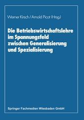 Die Betriebswirtschaftslehre im Spannungsfeld zwischen Generalisierung und Spezialisierung: Edmund Heinen zum 70. Geburtstag