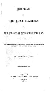 Chronicles of the First Planters of the Colony of Massachusetts Bay, from 1623-1636: Now First Collected from Original Records and Contemporaneous Manuscripts, and Illustrated with Notes