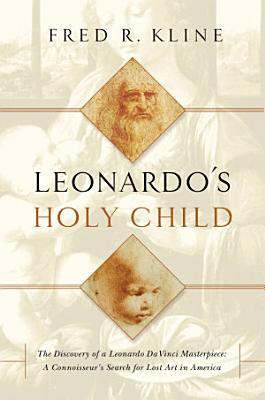 Leonardo s Holy Child  The Discovery of a Leonardo Da Vinci Masterpiece  A Connoiseur s Search for Lost Art in America PDF
