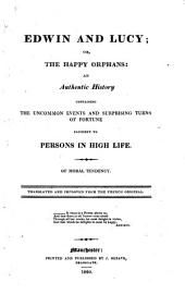 Edwin and Lucy; Or, The Happy Orphans: An Authentic History Containing the Uncommon Events and Surprising Turns of Fortune Incident to Persons in High Life. Of Moral Tendency