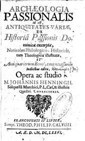 Archæologia passionalis, id est, antiquitates variæ, ex historia Passionis Dominicæ excerptæ, notis ... illustratæ, etc
