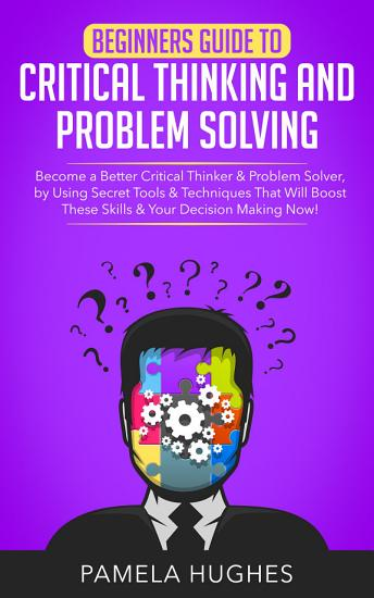 Beginners Guide to Critical Thinking and Problem Solving PDF