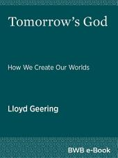 Tomorrow's God: How We Create Our Worlds