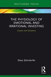 The Physiology of Emotional and Irrational Investing: Causes and Solutions