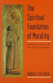 The Spiritual Foundation of Morality: Francis of Assisi and the Christ Impulse : Three Lectures, Norrköping, Sweden, May 28-30, 1912