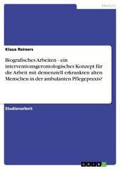 Biografisches Arbeiten - ein interventionsgerontologisches Konzept für die Arbeit mit demenziell erkrankten alten Menschen in der ambulanten Pflegepraxis?