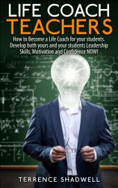 Life Coach Teachers: How to Become a Life Coach for your students. Develop both yours and your students Leadership Skills, Motivation and Confidence NOW!