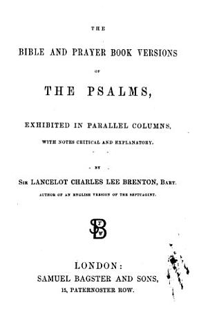 The Bible and Prayer Book Versions of the Psalms  Exhibited in Parallel Columns  with Notes Critical and Explanatory  By Sir Lancelot Charles Lee Brenton PDF