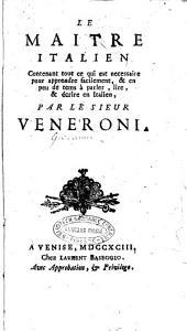 Le maitre italien contenant tout ce qui est necessaire pour apprendre facilement, & en peu de tems à parler, lire, & écrire en Italien, par le sieur Veneroni