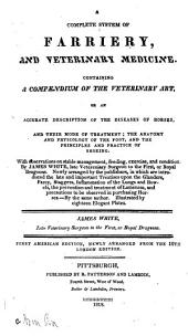 A Complete System of Farriery, and Veterinary Medicine: Containing a Compendium of the Veterinary Art ... the Anatomy and Physiology of the Foot, and the Principles and Practice of Shoeing. With Observations on Stable Management ...