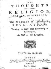 Some Thoughts Concerning Religion, Natural and Revealed: And the Manner of Understanding Revelation: Tending to Shew that Christianity Is, Indeed Very Near, as Old as the Creation