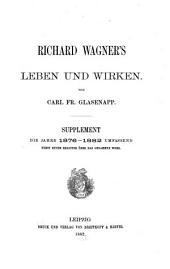 Richard Wagner's Leben und Wirken: nebst einem Register über das gesammte Werk. Supplement die Jahre 1876-1882 umfassend