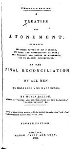 A Treatise on Atonement: In which the Finite Nature of Sin is Argued, Its Cause and Consequences as Such; the Necessity and Nature of Atonement; and Its Glorious Consequences, in the Final Reconciliation of All Men to Holiness and Happiness