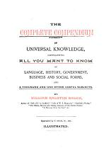 The Complete Compendium of Universal Knowledge, Containing All You Want to Know of Language, History, Government, Business and Social Forms, and a Thousand and One Other Useful Subjects