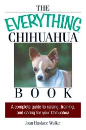The Everything Chihuahua Book: A Complete Guide to Raising, Training, And Caring for Your Chihuahua, Edition 2