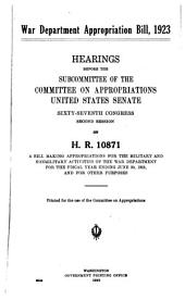 War Department Appropriation Bill, 1923: Hearings Before the Subcommittee of the Committee on Appropriations United States Senate, Sixty-seventh Congress, Second Session, on H.R. 10871, a Bill Making Appropriations for the Military and Nonmilitary Activities of the War Department for the Fiscal Year Ending June 30, 1923, and for Other Purposes. Printed for the Use of the Committee on Appropriations
