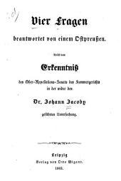 Vier Fragen beantwortet von einem Ostpreussen: Nebst dem Erkenntniss des Ober-Appellations-Senats des Kammergerichts in der wider den Dr. Johann Jacoby Geführten Untersuchung