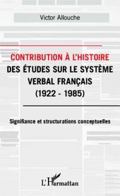 Contribution à l'Histoire des études sur le système verbal français: 1922-1985 - Signifiance et structurations conceptuelles