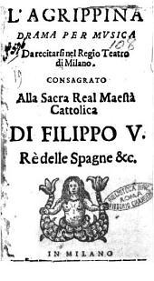 L'Agrippina drama per musica da recitarsi nel Regio Teatro di Milano. Consagrato alla sacra real maestà cattolica di Filippo 5. ... [Antonio Piantanida]