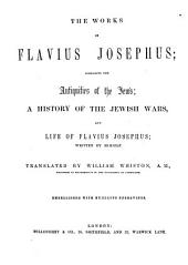 The Works of Flavius Josephus; Comprising the Antiquities of the Jews. A History of the Jewish Wars, and Life of Flavius Josephus, Written by Himself. Translated by William Whiston ... Embellished with Numerous Engravings