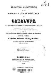 Traducción al castellano de los usages y demas derechos de Cataluña que no están derogados ó no son notoriamente inútiles, con indicación del contenido de estos y de las disposiciones por las que han venido a serlo: Volumen 1