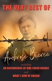 The Very Best of Ambrose Bierce - Including An Occurence at Owl Creek Bridge and What I Saw of Shiloh