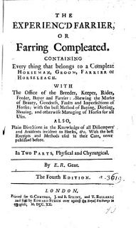 The Experienc d Farrier  Or  Farring Compleated  Containing Everything that Belongs to a Compleat Horseman  Groom  Farrier Or Horseleach     In Two Parts  Physical and Chyrurgical  By E  R   Gent  The Fourth Edition Book