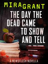 The Day the Dead Came to Show and Tell: A Newsflesh Novella