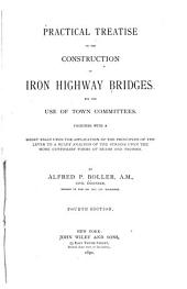 Practical Treatise on the Construction of Iron Highway Bridges: For the Use of Town Committees ; Together with a Short Essay Upon the Application of the Principles of the Lever to a Ready Analysis of the Strains Upon the More Customary Forms of Beams and Trusses
