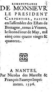 Remonstrance de monsievr le president Carpentier, faicte en l'assemblee des Estats de Bretagne, tenus à Vennes, le second iour de May, mil cinq cens quatre vingts & quatorze