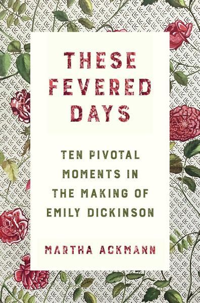 Download These Fevered Days  Ten Pivotal Moments in the Making of Emily Dickinson Book