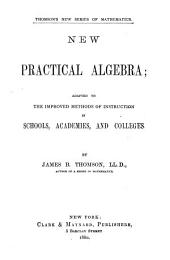 New Practical Algebra: Adapted to the Improved Methods of Instruction in Schools, Academies, and Colleges