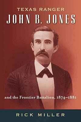 Texas Ranger John B  Jones and the Frontier Battalion  1874 1881