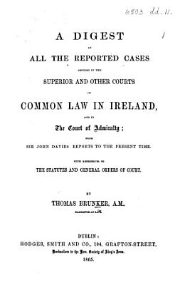 A Digest of all the Reported Cases decided in the Superior and other Courts of Common Law in Ireland, and in Court of Admiralty; from Sir John Davies' Reports to the present time, etc