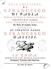 Vita, e miracoli, di S. Francesco di Paola fondatore dell'ordine de' Minimi, e suo istituto scritta dal padre fra Isidoro Toscano da Paola del medesimo Ordine ..