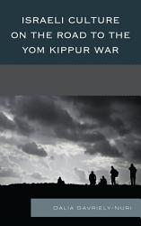 Israeli Culture On The Road To The Yom Kippur War Book PDF