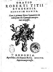 Oratio Roberti Titij Burgensis Bononiæ habita. Cum is primum literas humaniores in nobilissimo illo Gymnasio interpretari incepisset