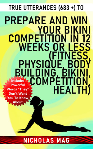 True Utterances (683 +) to Prepare and Win Your Bikini Competition in 12 Weeks or Less (Fitness, Physique, Body Building, Bikini, Competition, Health)