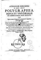 Athanasii Kircheri e Soc. Iesu Polygraphia noua et vniuersalis ex combinatoria arte detecta. Quà quiuis etiam linguarum quantumuis imperitus triplici methodo ... obscurè, & dilucidè scribere & respondere posse docetur, & demonstratur. In 3. syntagmata distributa ..