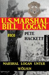 Marshal Logan unter Wölfen (U.S. Marshal Bill Logan Band 101): Western
