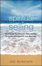 Spiritual Selling: How to Use the Attractor Sales System to Create Abundance in Your Business