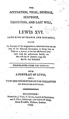 The Accusation  Trial      Execution  and Last Will of Lewis XVI      Translated from the French  With a Portrait of Lewis and a View and Description of the Guillotine  Etc PDF