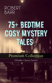 75+ BEDTIME COSY MYSTERY TALES - Premium Collection (Thriller Classics Series): The Siamese Twin of a Bomb-Thrower, The Adventures of Sherlaw Kombs, The Great Pegram Mystery, The Chemistry of Anarchy, An Electrical Slip and many more